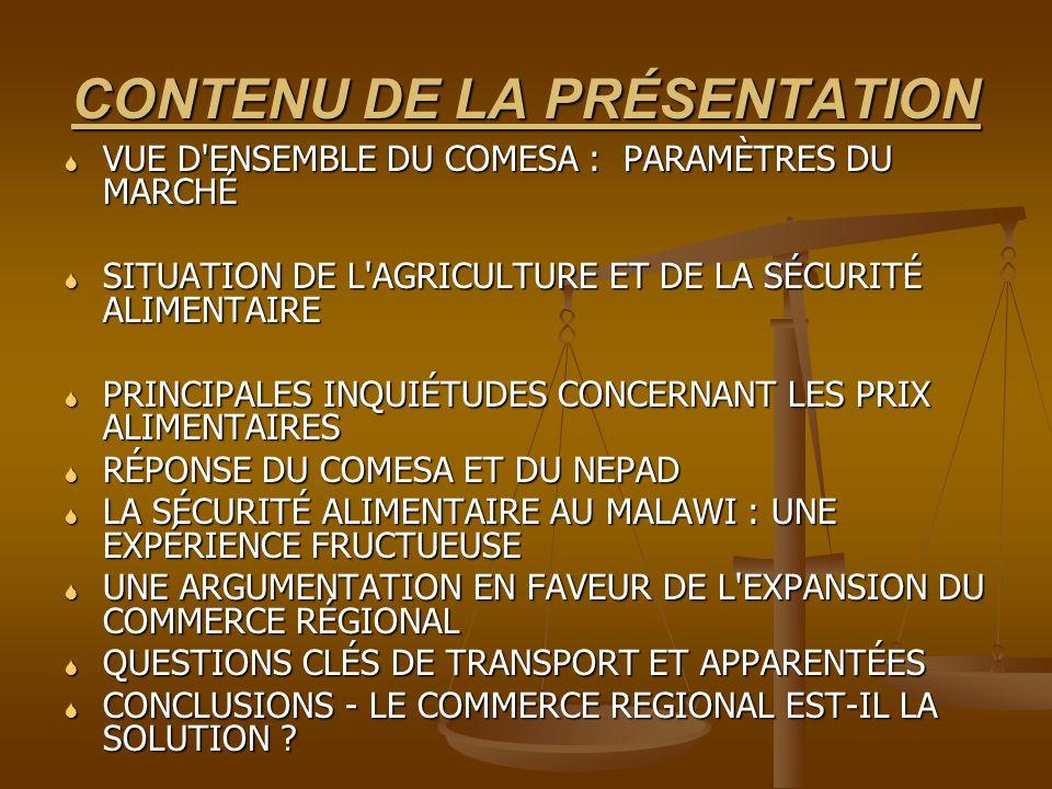 CONTENU DE LA PRÉSENTATION VUE D ENSEMBLE DU COMESA : PARAMÈTRES DU MARCHÉ VUE D ENSEMBLE DU COMESA : PARAMÈTRES DU MARCHÉ SITUATION DE L AGRICULTURE ET DE LA SÉCURITÉ ALIMENTAIRE SITUATION DE L AGRICULTURE ET DE LA SÉCURITÉ ALIMENTAIRE PRINCIPALES INQUIÉTUDES CONCERNANT LES PRIX ALIMENTAIRES PRINCIPALES INQUIÉTUDES CONCERNANT LES PRIX ALIMENTAIRES RÉPONSE DU COMESA ET DU NEPAD RÉPONSE DU COMESA ET DU NEPAD LA SÉCURITÉ ALIMENTAIRE AU MALAWI : UNE EXPÉRIENCE FRUCTUEUSE LA SÉCURITÉ ALIMENTAIRE AU MALAWI : UNE EXPÉRIENCE FRUCTUEUSE UNE ARGUMENTATION EN FAVEUR DE L EXPANSION DU COMMERCE RÉGIONAL UNE ARGUMENTATION EN FAVEUR DE L EXPANSION DU COMMERCE RÉGIONAL QUESTIONS CLÉS DE TRANSPORT ET APPARENTÉES QUESTIONS CLÉS DE TRANSPORT ET APPARENTÉES CONCLUSIONS - LE COMMERCE REGIONAL EST-IL LA SOLUTION .