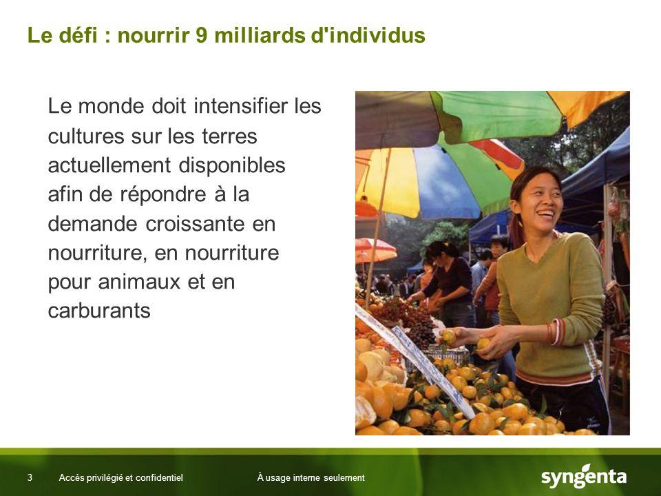 3 Accès privilégié et confidentielÀ usage interne seulement Le défi : nourrir 9 milliards d individus Le monde doit intensifier les cultures sur les terres actuellement disponibles afin de répondre à la demande croissante en nourriture, en nourriture pour animaux et en carburants