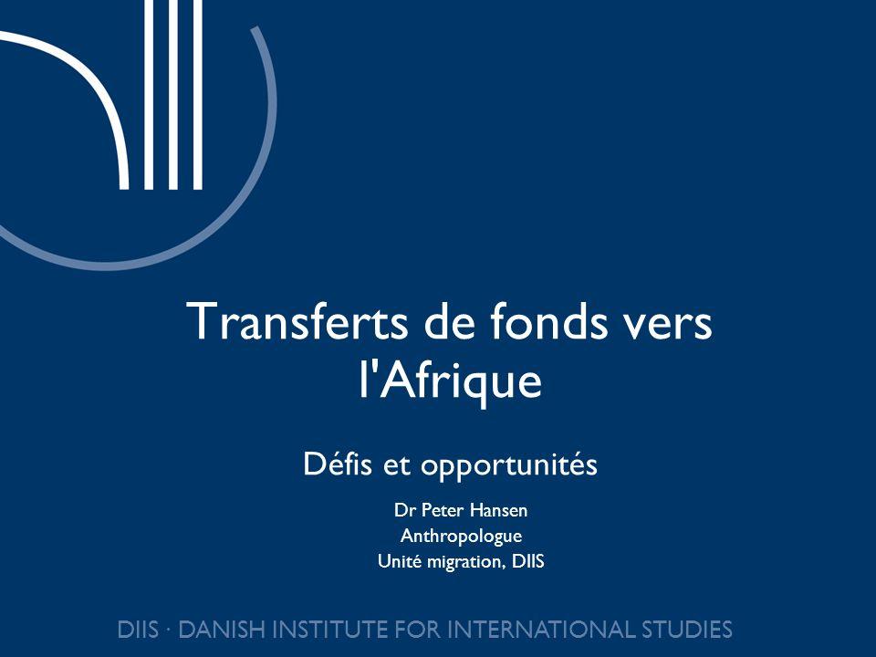 DIIS DANISH INSTITUTE FOR INTERNATIONAL STUDIES Migration et transferts de fonds vers l Afrique Données insuffisantes (migrants et flux) Principal destinataire : Afrique du Nord Migration au sein de l Afrique Transferts urbains-ruraux Transferts intra-régionaux Informalité