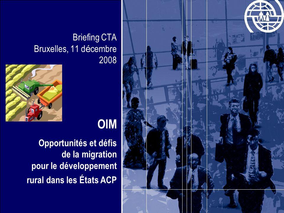 Briefing CTA Bruxelles, 11 d é cembre 2008 OIM Opportunités et défis de la migration pour le développement rural dans les États ACP