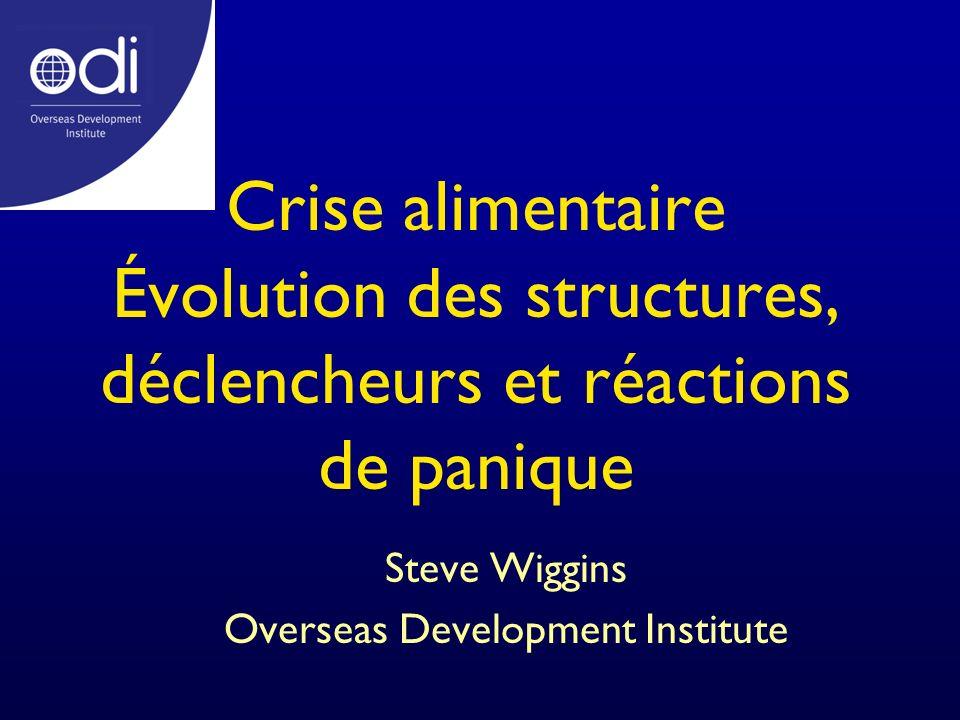 Crise alimentaire Évolution des structures, déclencheurs et réactions de panique Steve Wiggins Overseas Development Institute