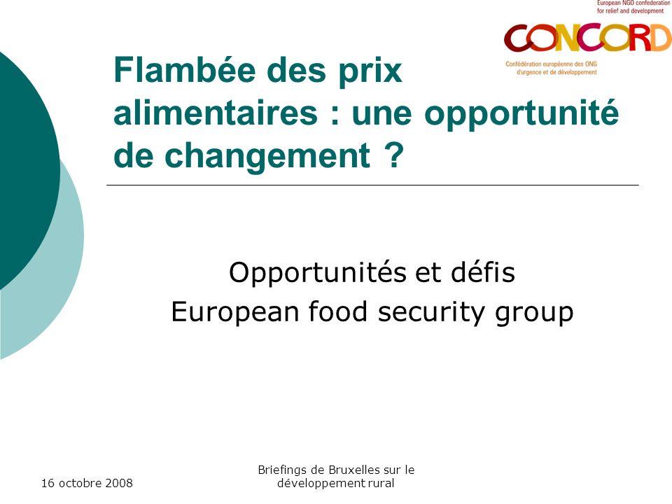16 octobre 2008 Briefings de Bruxelles sur le développement rural Flambée des prix alimentaires : une opportunité de changement ? Opportunités et défi
