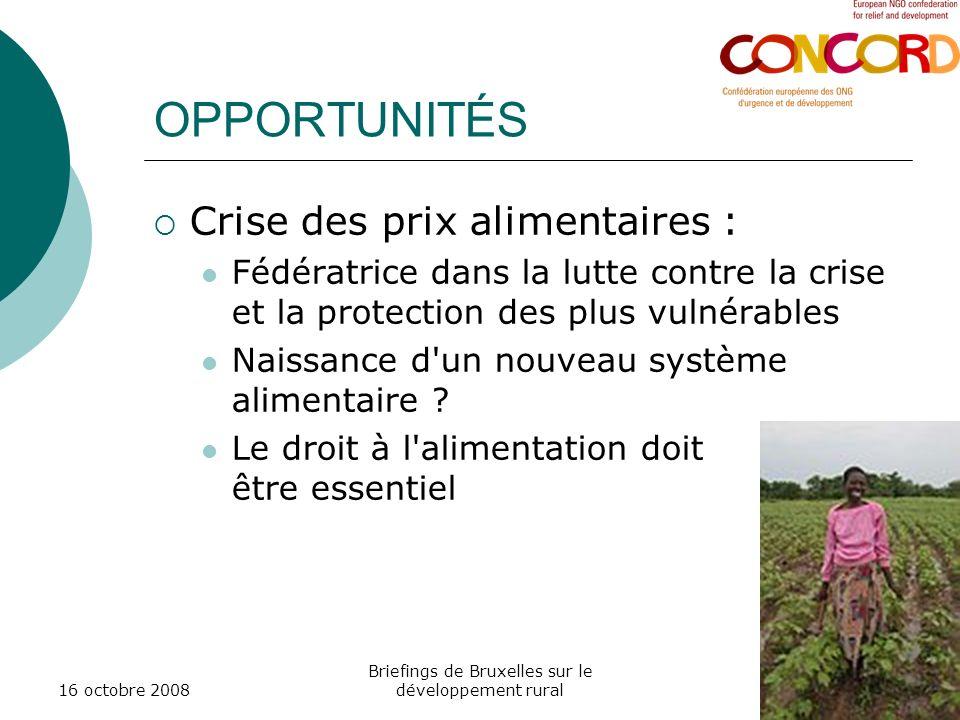 16 octobre 2008 Briefings de Bruxelles sur le développement rural OPPORTUNITÉS Crise des prix alimentaires : Fédératrice dans la lutte contre la crise et la protection des plus vulnérables Naissance d un nouveau système alimentaire .