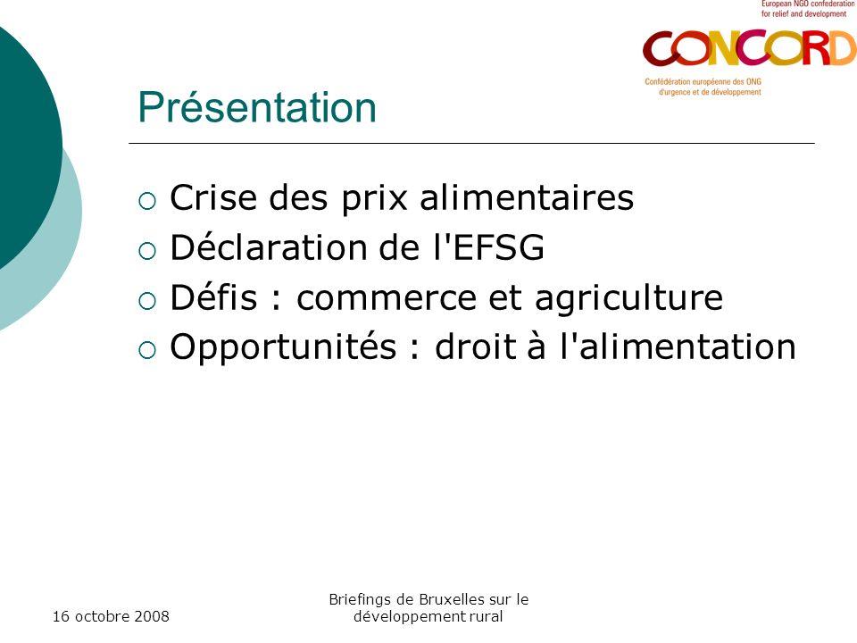 16 octobre 2008 Briefings de Bruxelles sur le développement rural Présentation Crise des prix alimentaires Déclaration de l EFSG Défis : commerce et agriculture Opportunités : droit à l alimentation