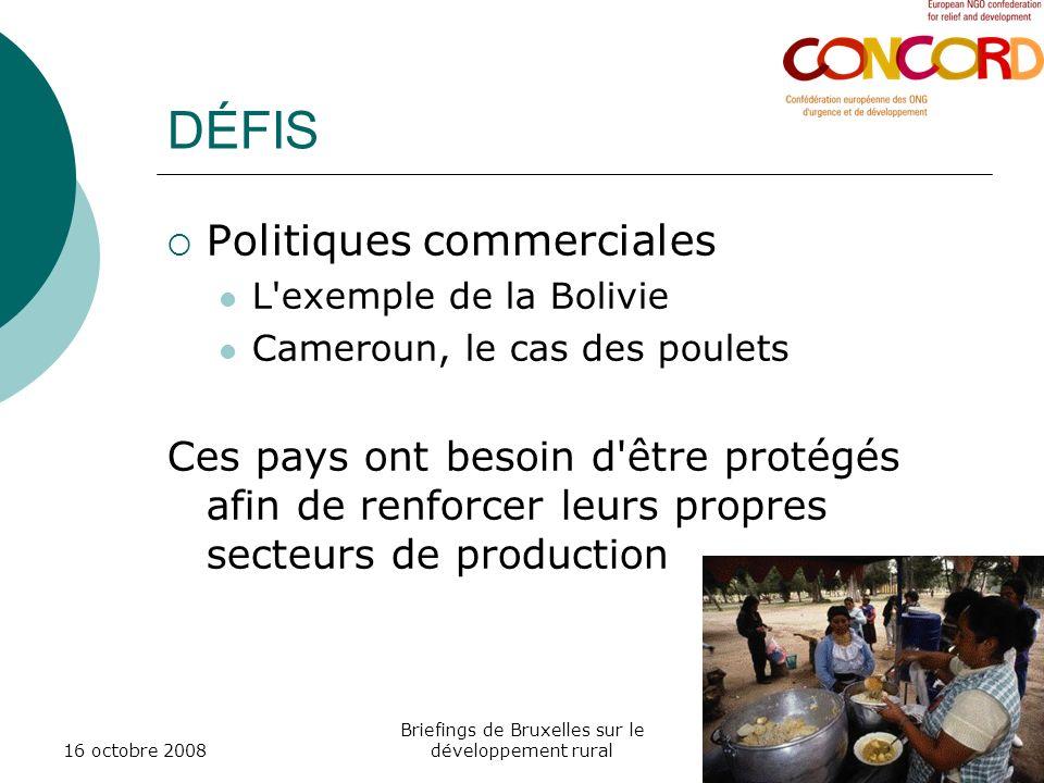 16 octobre 2008 Briefings de Bruxelles sur le développement rural DÉFIS Politiques commerciales L exemple de la Bolivie Cameroun, le cas des poulets Ces pays ont besoin d être protégés afin de renforcer leurs propres secteurs de production