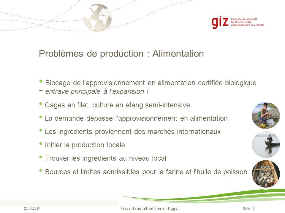 Seite 13 Problèmes de production : Alimentation Präsentationstitel hier eintragen 22.01.2014 Blocage de l approvisionnement en alimentation certifiée biologique = entrave principale à l expansion .