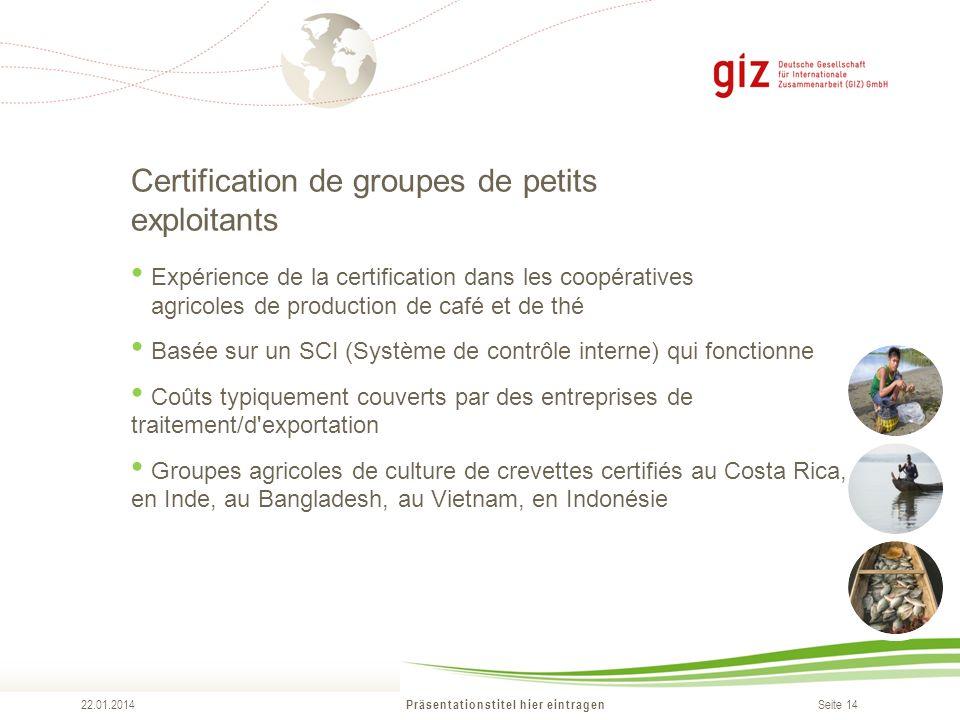 Seite 14 Certification de groupes de petits exploitants Präsentationstitel hier eintragen 22.01.2014 Expérience de la certification dans les coopérati