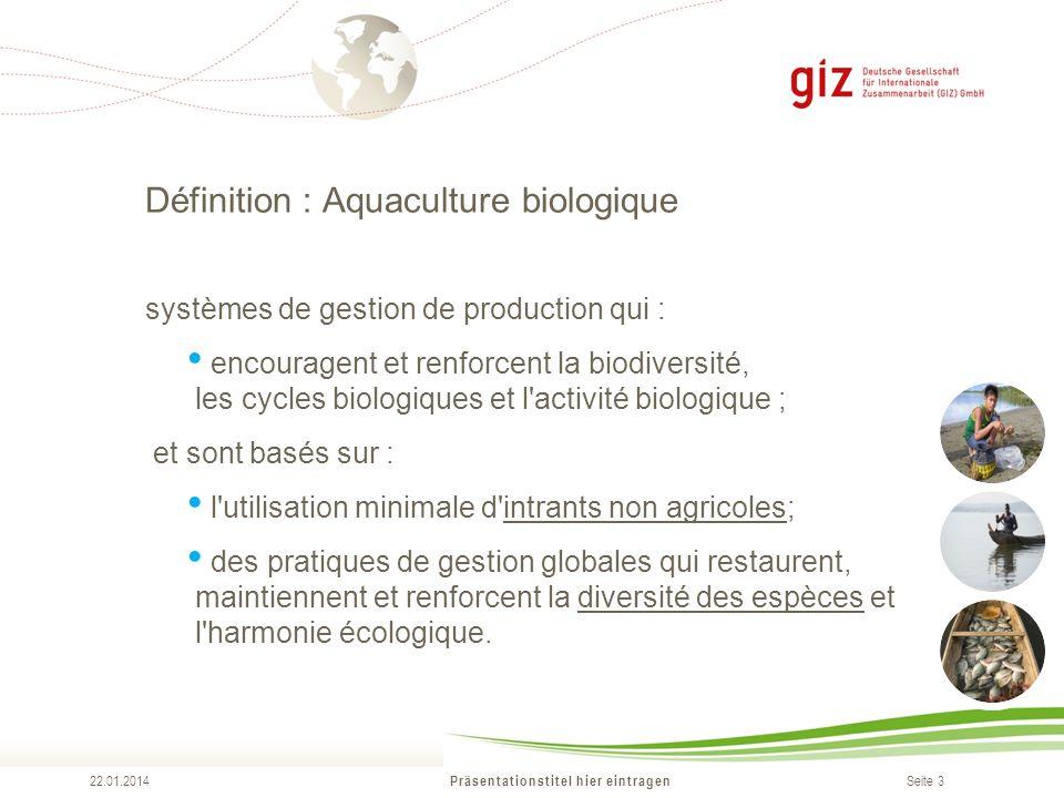 Seite 3 Définition : Aquaculture biologique Präsentationstitel hier eintragen 22.01.2014 systèmes de gestion de production qui : encouragent et renfor