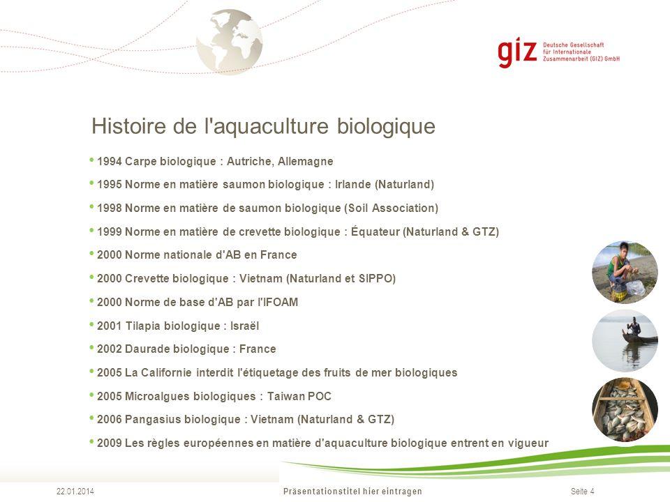 Seite 4 Histoire de l'aquaculture biologique Präsentationstitel hier eintragen 22.01.2014 1994 Carpe biologique : Autriche, Allemagne 1995 Norme en ma