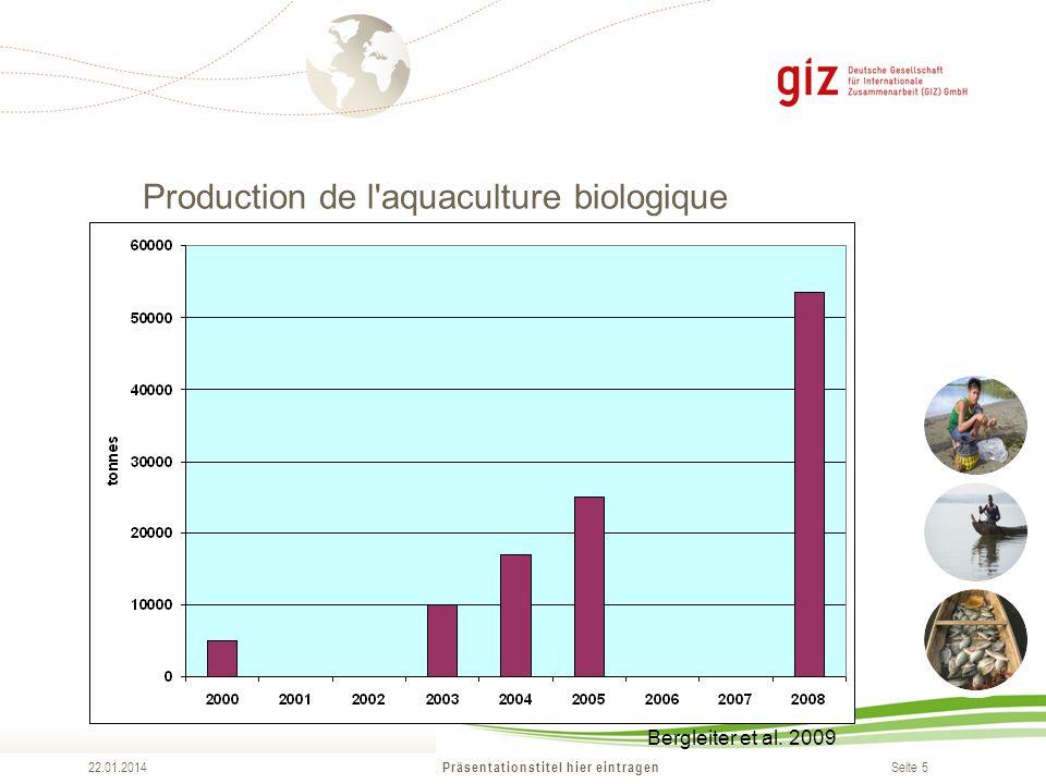 Seite 5 Production de l aquaculture biologique (2009) Präsentationstitel hier eintragen 22.01.2014 Bergleiter et al.