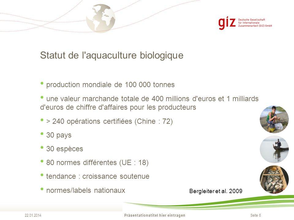 Seite 6 Statut de l'aquaculture biologique Präsentationstitel hier eintragen 22.01.2014 production mondiale de 100 000 tonnes une valeur marchande tot