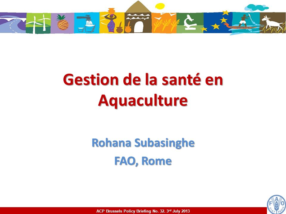 ACP Brussels Policy Briefing No. 32. 3 rd July 2013 Gestion de la santé en Aquaculture Rohana Subasinghe FAO, Rome