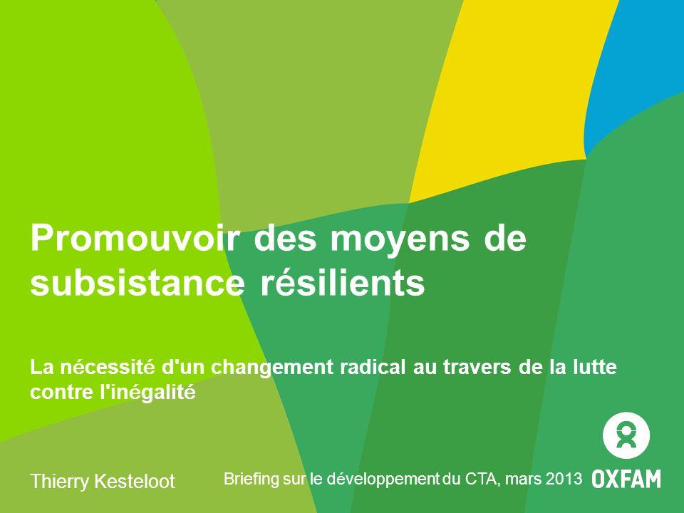 Promouvoir des moyens de subsistance résilients La nécessité d un changement radical au travers de la lutte contre l inégalité Thierry Kesteloot Briefing sur le développement du CTA, mars 2013