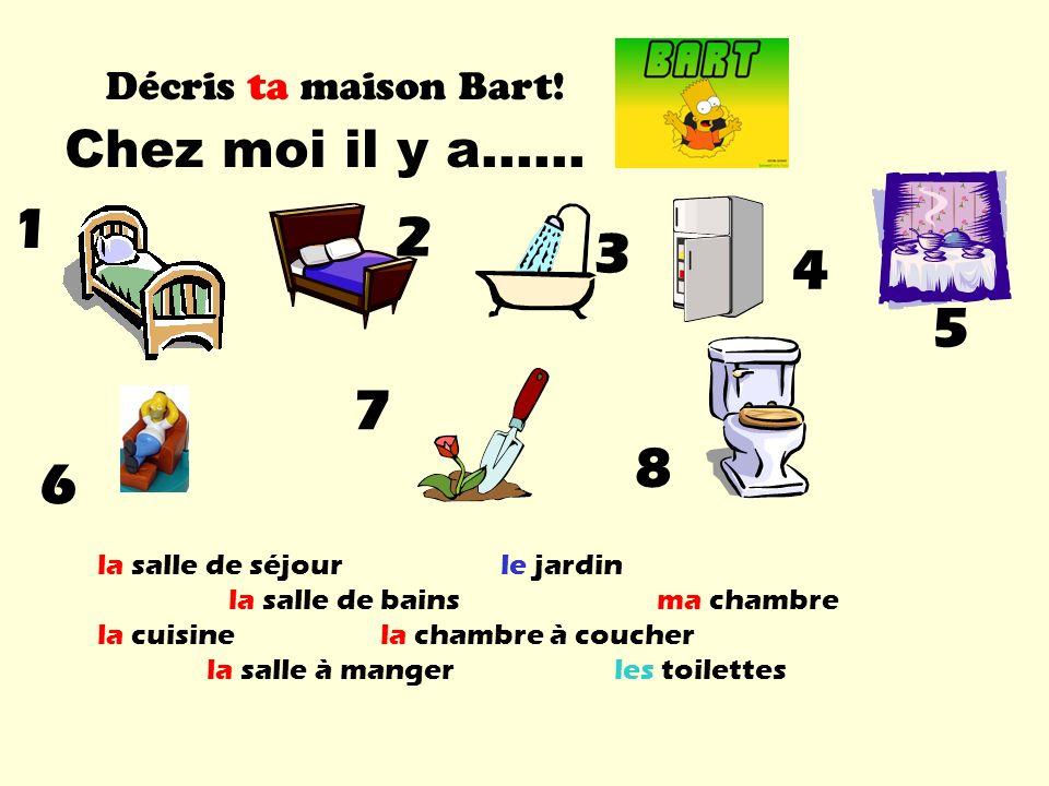 Décris ta maison Bart! Chez moi il y a…… 1 2 3 4 5 6 7 8 la salle de séjour le jardin la salle de bains ma chambre la cuisine la chambre à coucher la