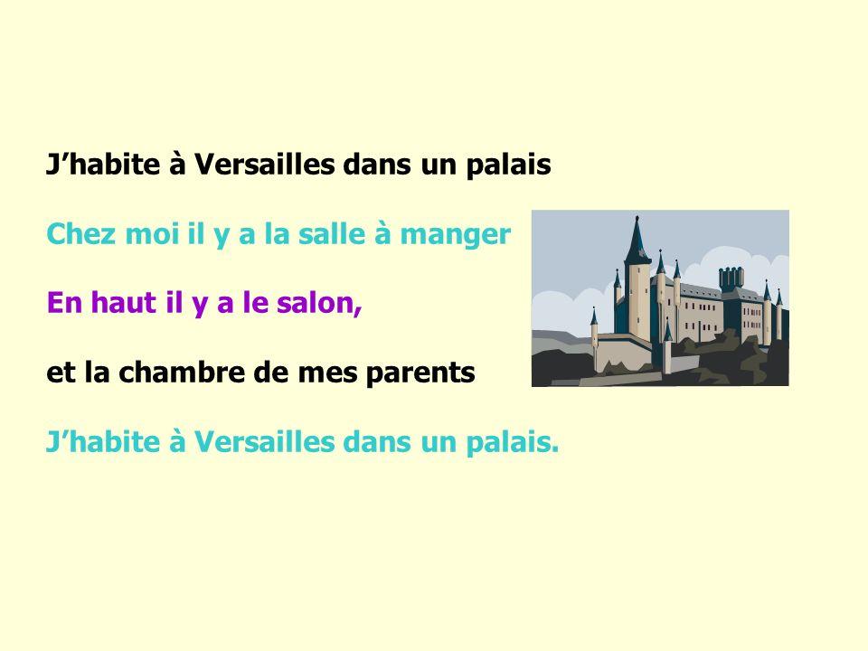 J habite à Versailles dans un palais Chez moi il y a la salle à manger En haut il y a le salon, et la chambre de mes parents J habite à Versailles dan