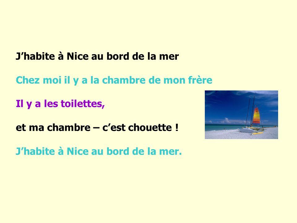 J habite à Nice au bord de la mer Chez moi il y a la chambre de mon frère Il y a les toilettes, et ma chambre – c est chouette ! J habite à Nice au bo