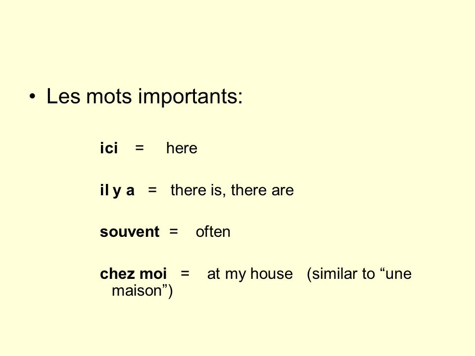 Les mots importants: ici = here il y a = there is, there are souvent = often chez moi = at my house (similar to une maison)
