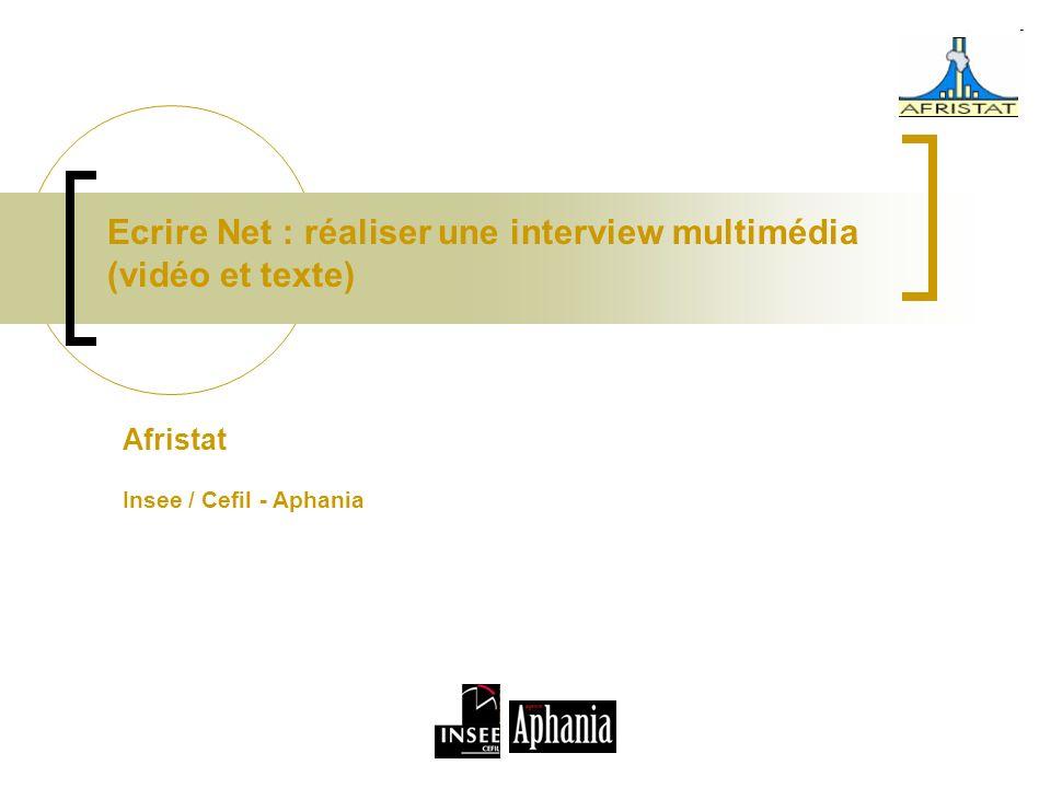 Ecrire Net : réaliser une interview multimédia (vidéo et texte) Afristat Insee / Cefil - Aphania