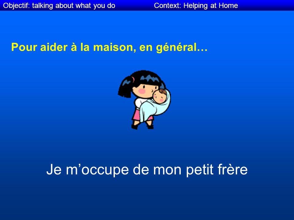 Objectif: talking about what you do Context: Helping at Home Pour aider à la maison, en général… Je moccupe de mon petit frère