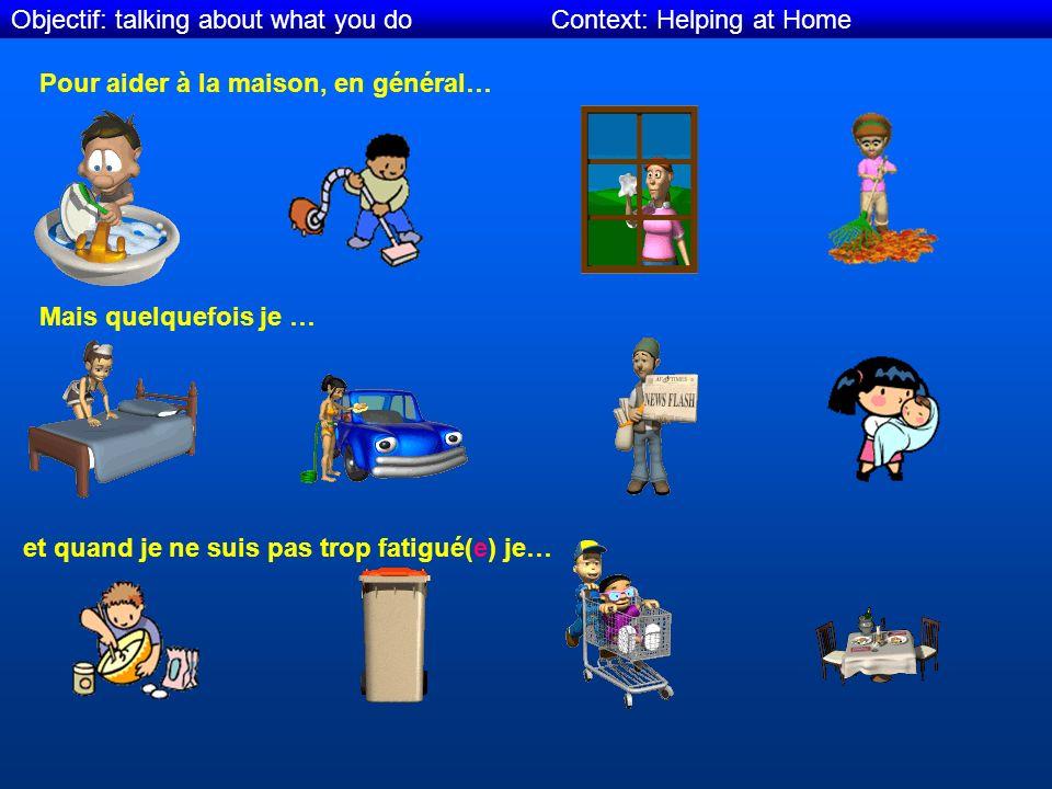 Objectif: talking about what you do Context: Helping at Home Pour aider à la maison, en général… Mais quelquefois je … et quand je ne suis pas trop fatigué(e) je…