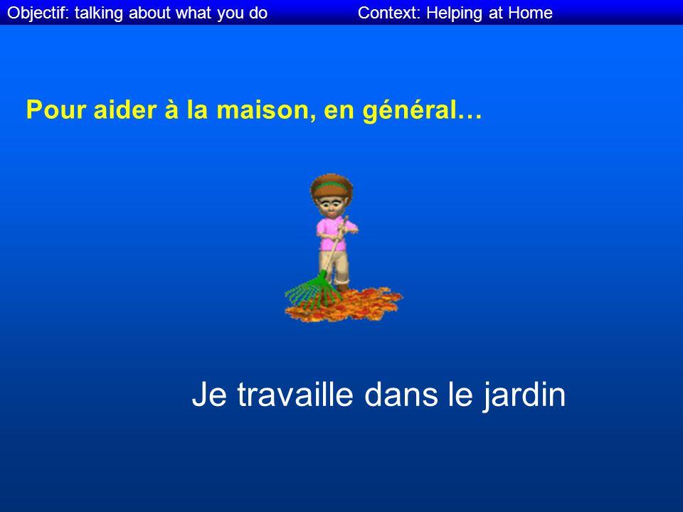 Objectif: talking about what you do Context: Helping at Home Pour aider à la maison, en général… Je travaille dans le jardin