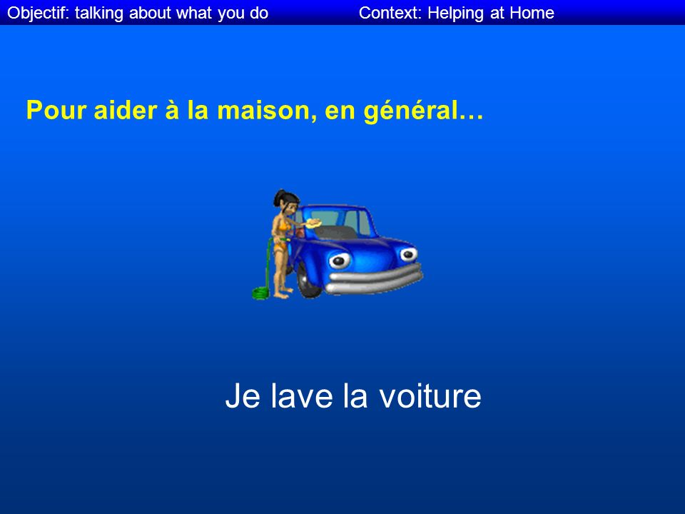 Objectif: talking about what you do Context: Helping at Home Pour aider à la maison, en général… Je lave la voiture