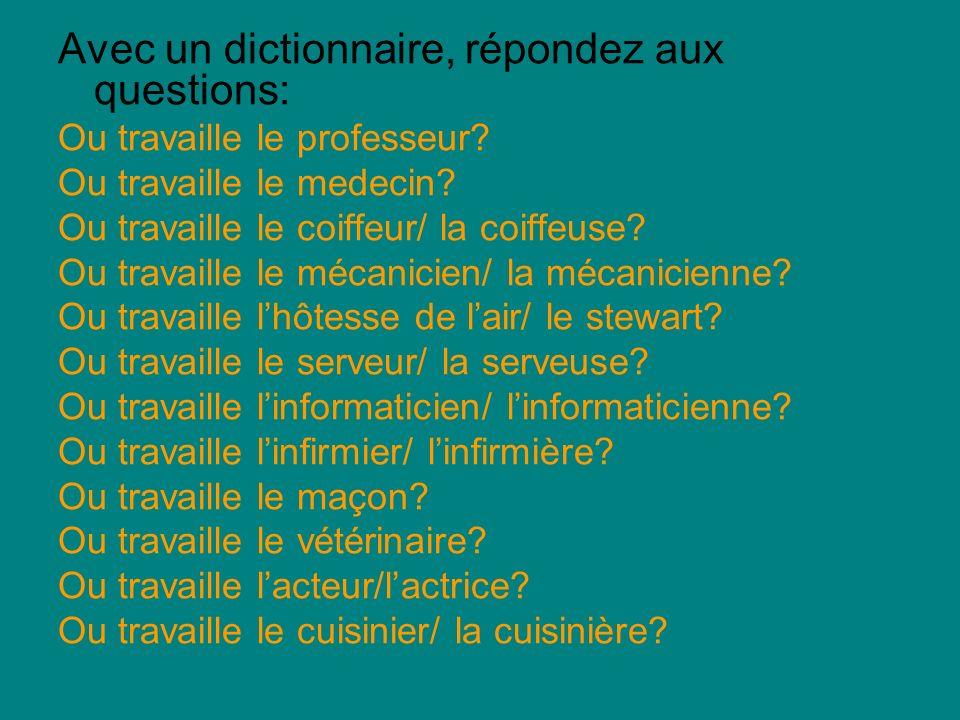 Avec un dictionnaire, répondez aux questions: Ou travaille le professeur? Ou travaille le medecin? Ou travaille le coiffeur/ la coiffeuse? Ou travaill