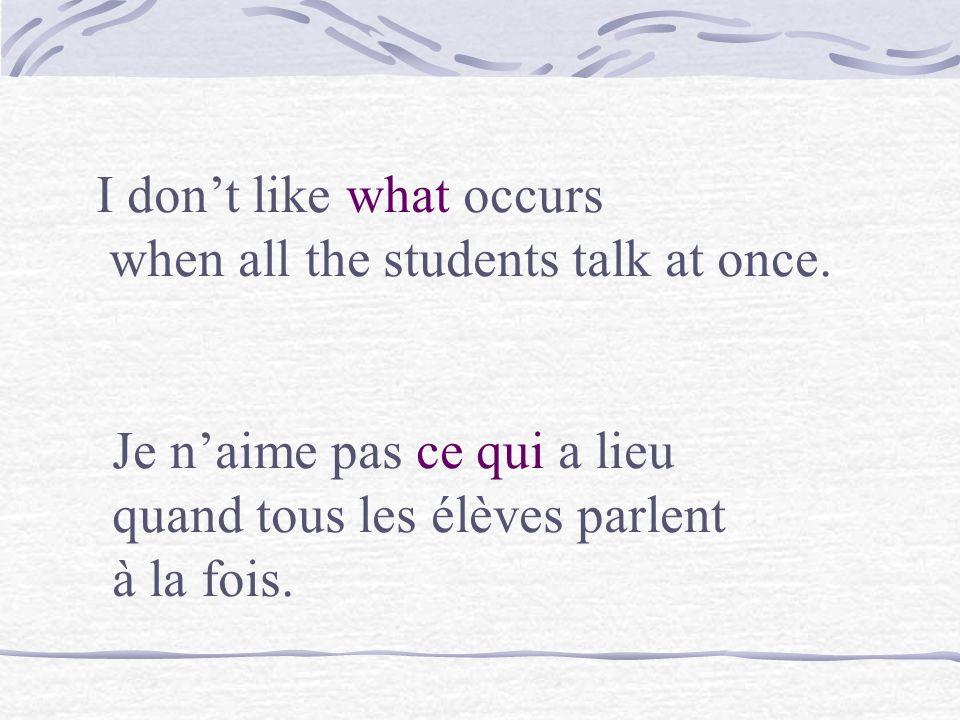I dont like the noise that occurs when all the students talk at once. Je naime pas le bruit qui a lieu quand tous les élèves parlent à la fois.