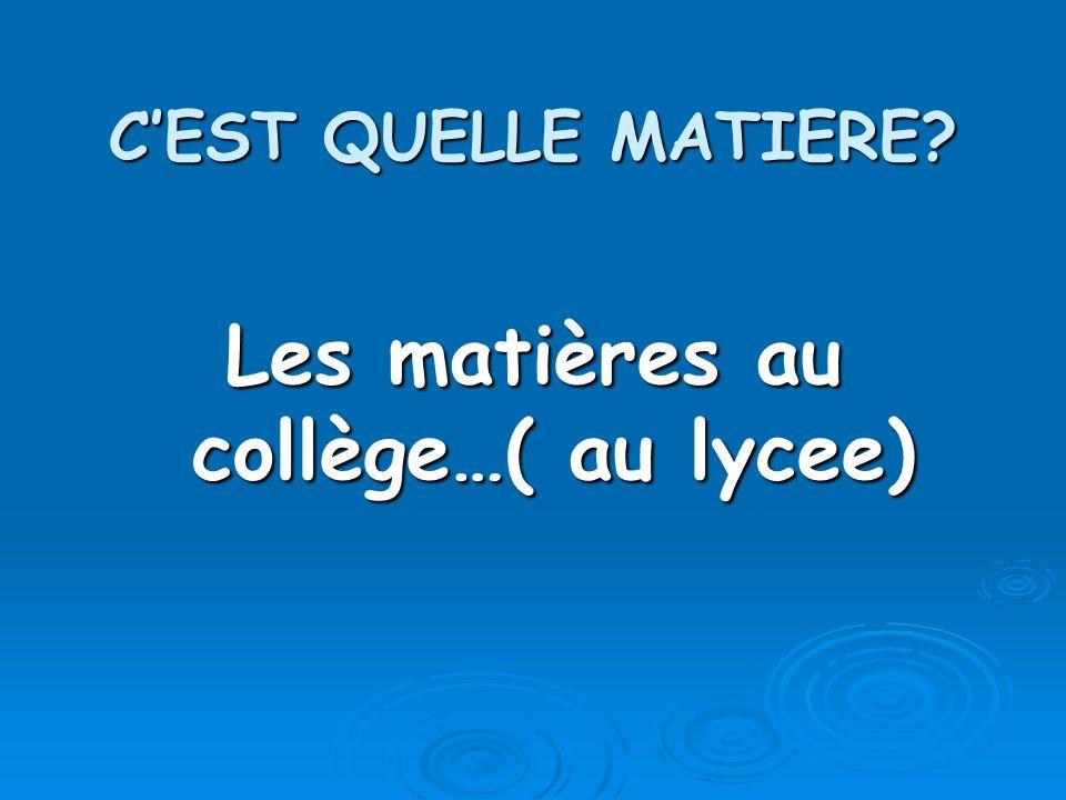 CEST QUELLE MATIERE Les matières au collège…( au lycee)