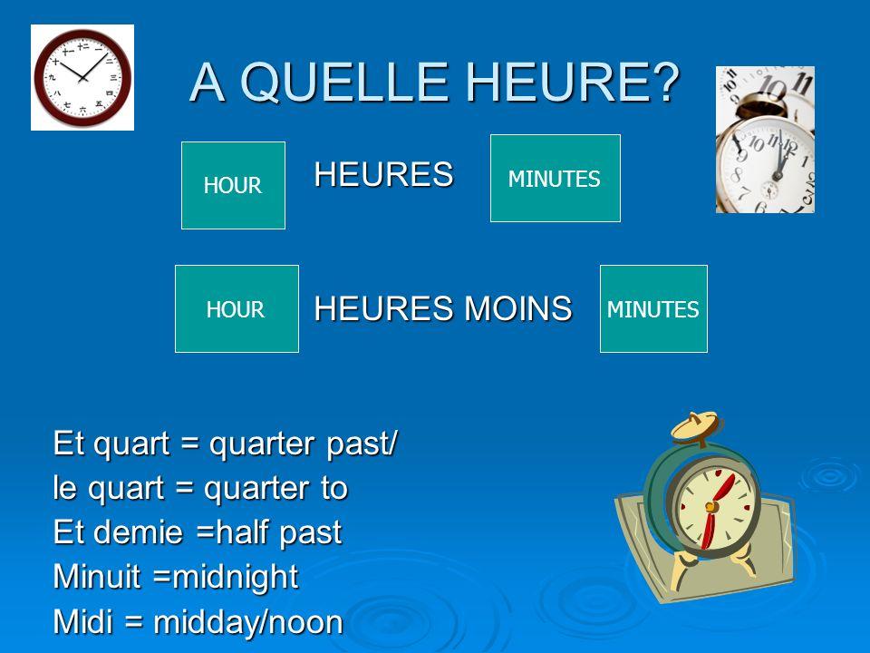 A QUELLE HEURE? HEURES HEURES HEURES MOINS Et quart = quarter past/ le quart = quarter to Et demie =half past Minuit =midnight Midi = midday/noon HOUR