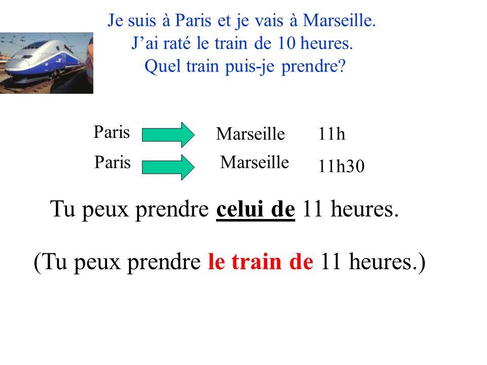 Je suis à Paris et je vais à Marseille. Jai raté le train de 10 heures. Quel train puis-je prendre? Paris Marseille ParisMarseille 11h 11h30 Tu peux p