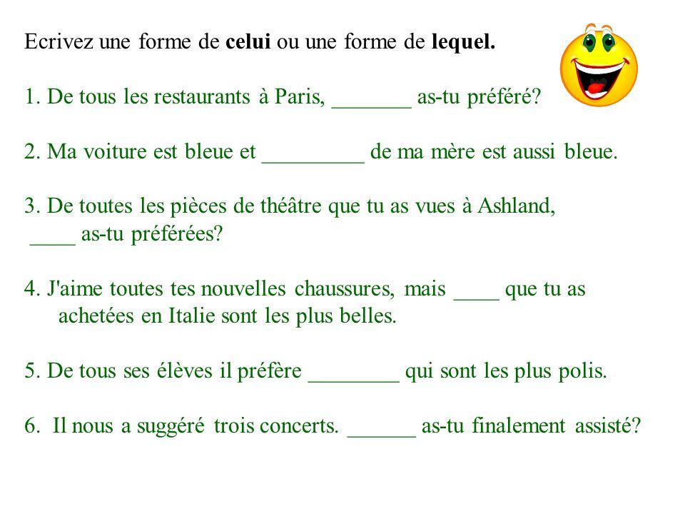 Ecrivez une forme de celui ou une forme de lequel. 1. De tous les restaurants à Paris, _______ as-tu préféré? 2. Ma voiture est bleue et _________ de