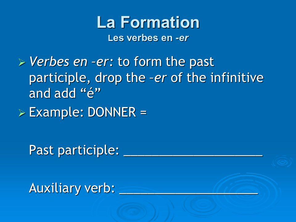 La Formation L es verbes en -er Verbes en –er: to form the past participle, drop the –er of the infinitive and add é Verbes en –er: to form the past p