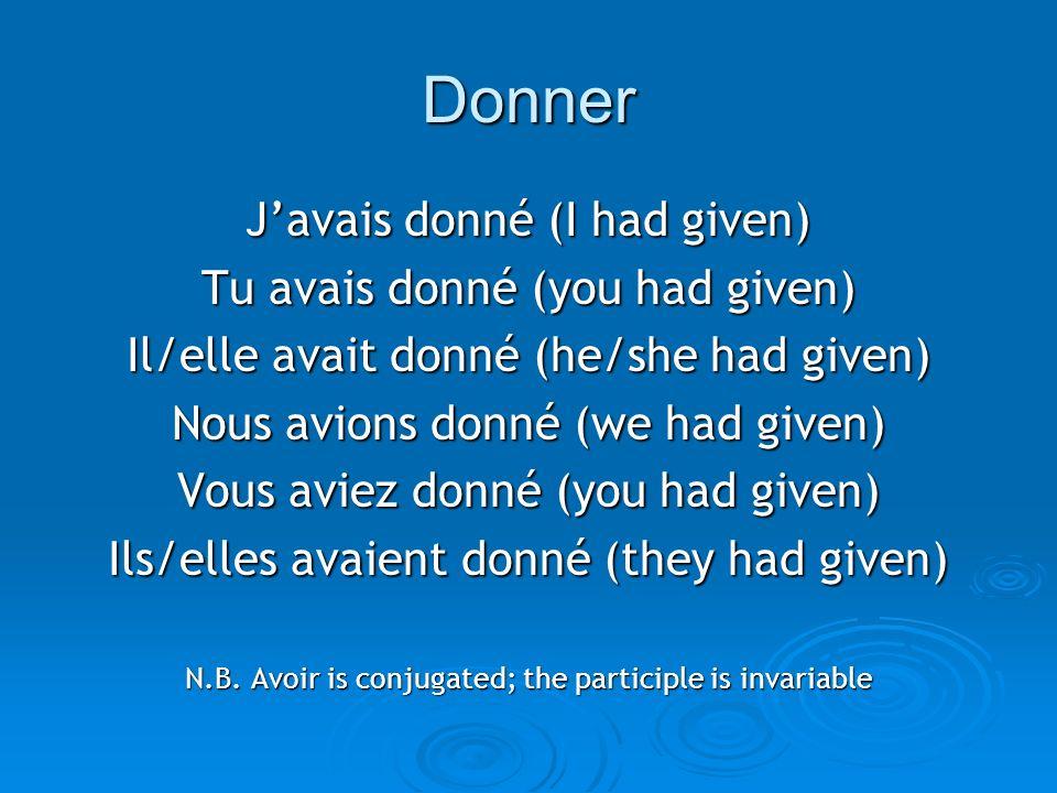 Donner Javais donné (I had given) Tu avais donné (you had given) Il/elle avait donné (he/she had given) Nous avions donné (we had given) Vous aviez do