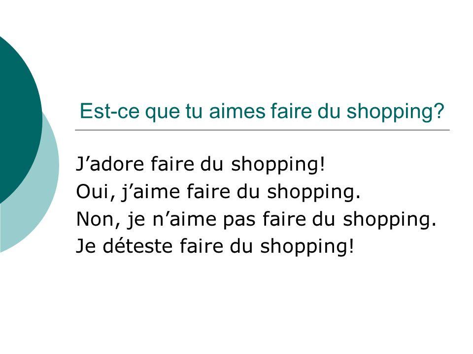 Est-ce que tu aimes faire du shopping? Jadore faire du shopping! Oui, jaime faire du shopping. Non, je naime pas faire du shopping. Je déteste faire d