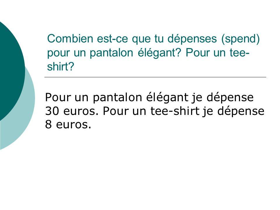 Combien est-ce que tu dépenses (spend) pour un pantalon élégant? Pour un tee- shirt? Pour un pantalon élégant je dépense 30 euros. Pour un tee-shirt j
