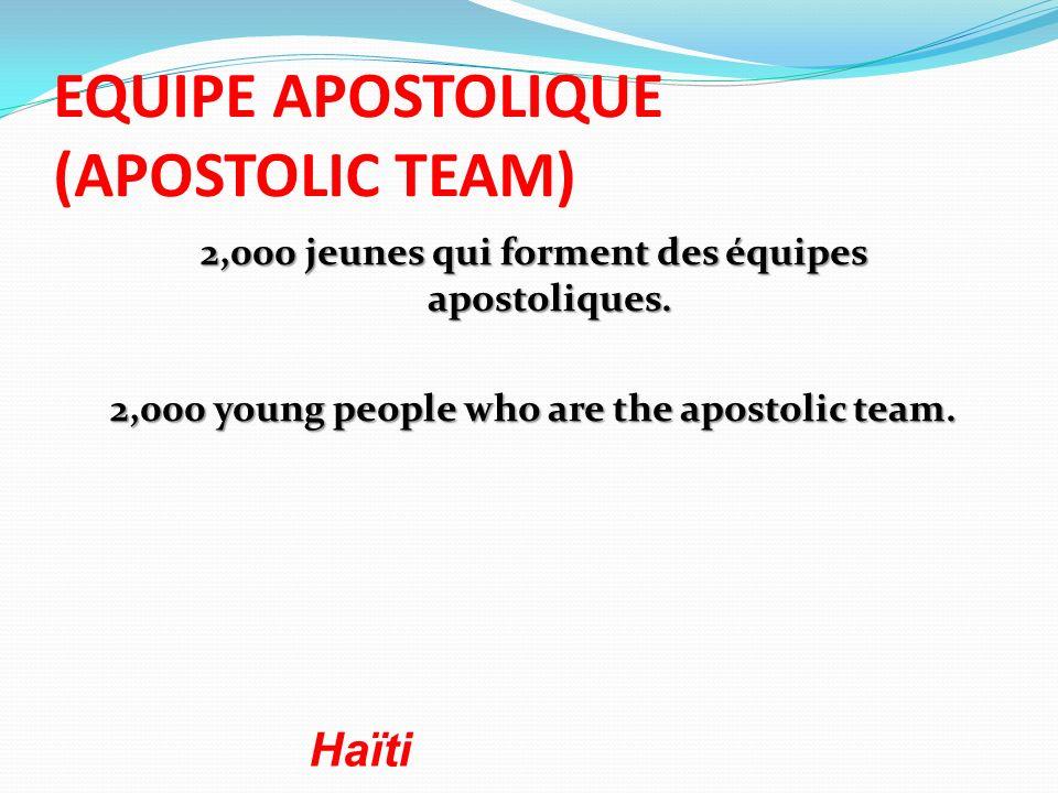 EQUIPE APOSTOLIQUE (APOSTOLIC TEAM) 2,000 jeunes qui forment des équipes apostoliques. 2,000 young people who are the apostolic team. Haïti