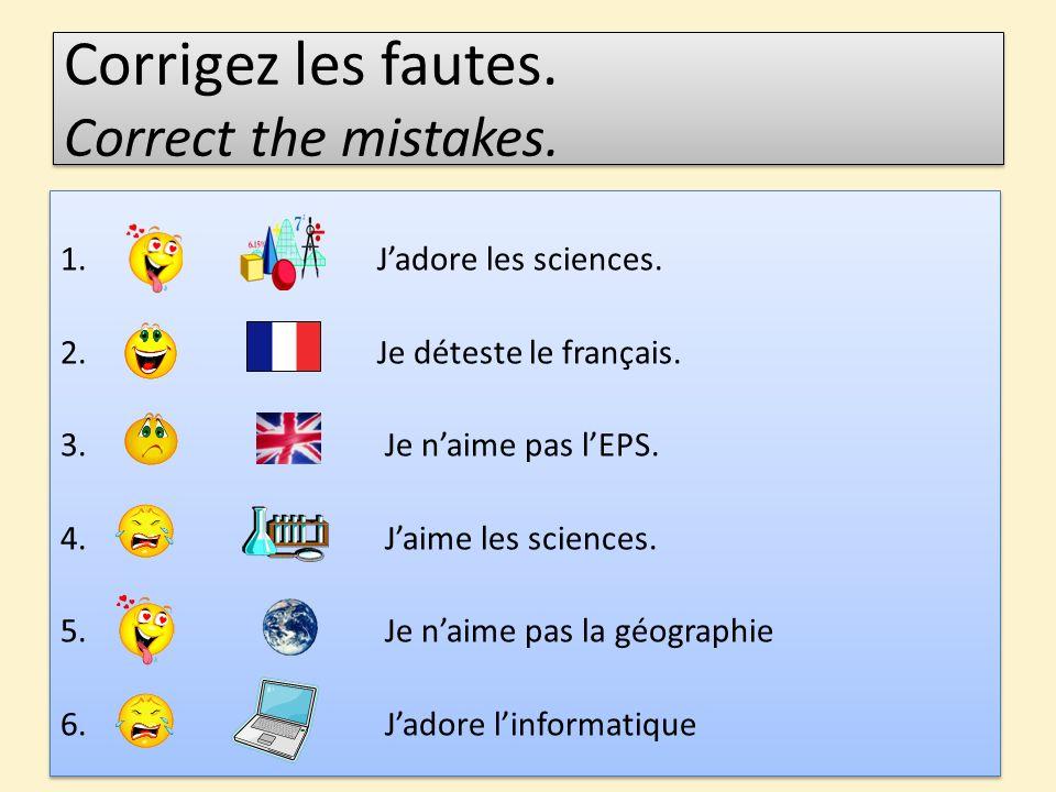 Corrigez les fautes. Correct the mistakes. 1.Jadore les sciences. 2.Je déteste le français. 3. Je naime pas lEPS. 4. Jaime les sciences. 5. Je naime p