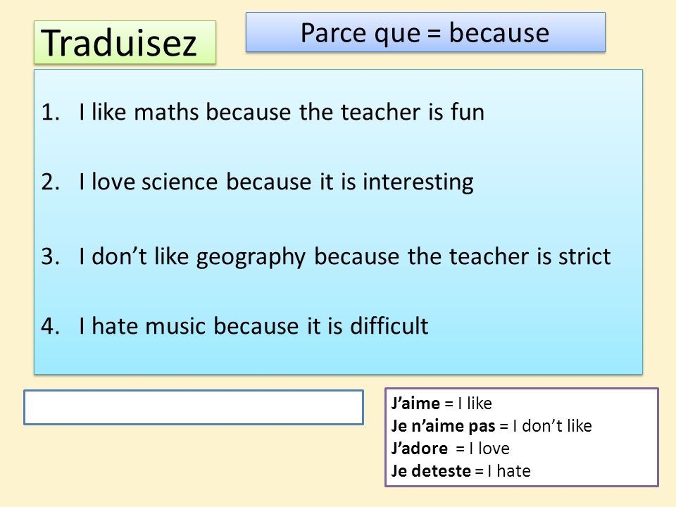 Traduisez 1.I like maths because the teacher is fun 2.I love science because it is interesting 3.I dont like geography because the teacher is strict 4