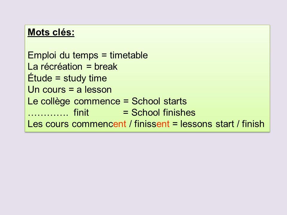 Mots clés: Emploi du temps = timetable La récréation = break Étude = study time Un cours = a lesson Le collège commence = School starts …………. finit =