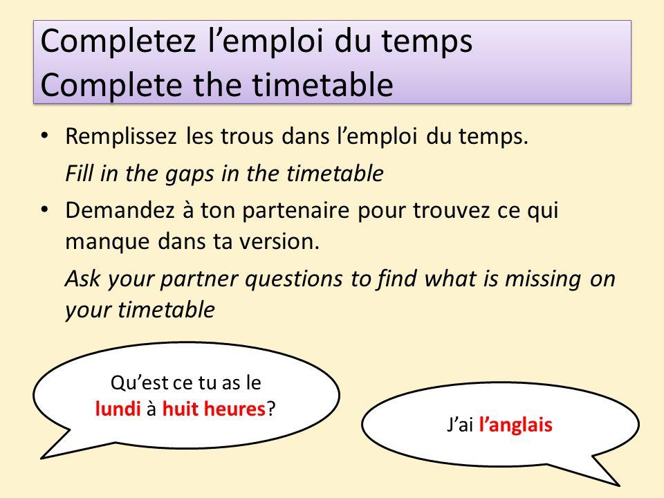 Completez lemploi du temps Complete the timetable Remplissez les trous dans lemploi du temps. Fill in the gaps in the timetable Demandez à ton partena