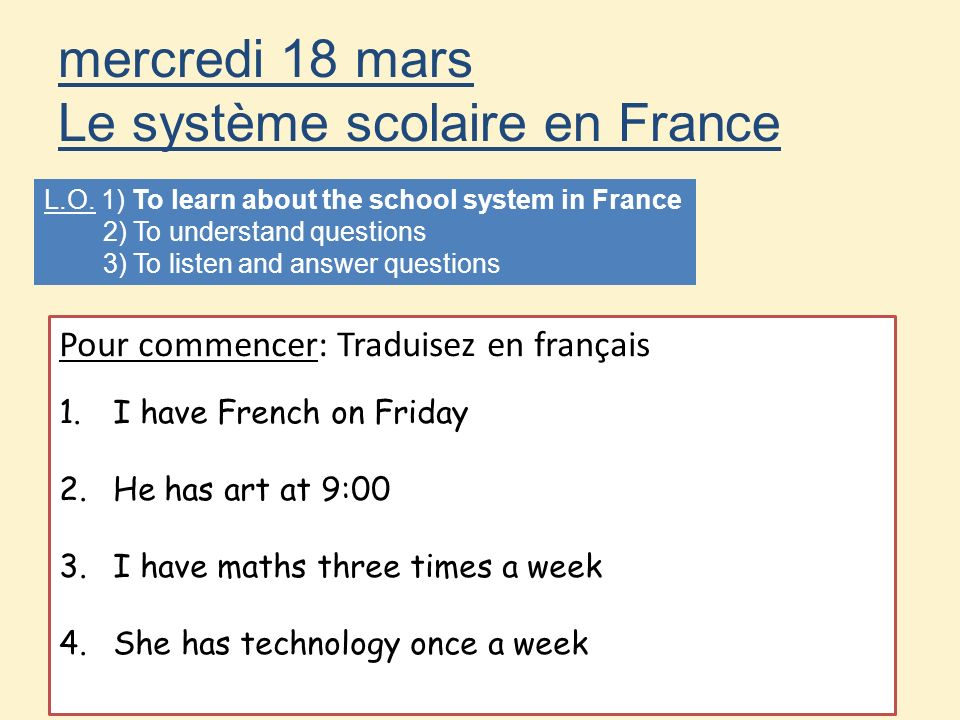 mercredi 18 mars Le système scolaire en France L.O. 1) To learn about the school system in France 2) To understand questions 3) To listen and answer q