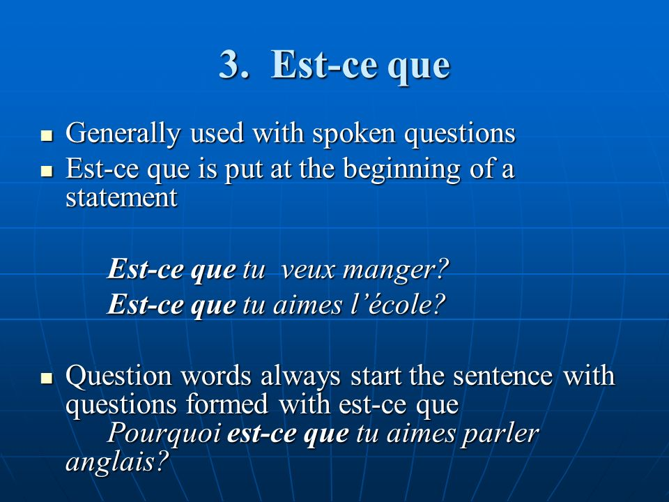 3. Est-ce que Generally used with spoken questions Generally used with spoken questions Est-ce que is put at the beginning of a statement Est-ce que i