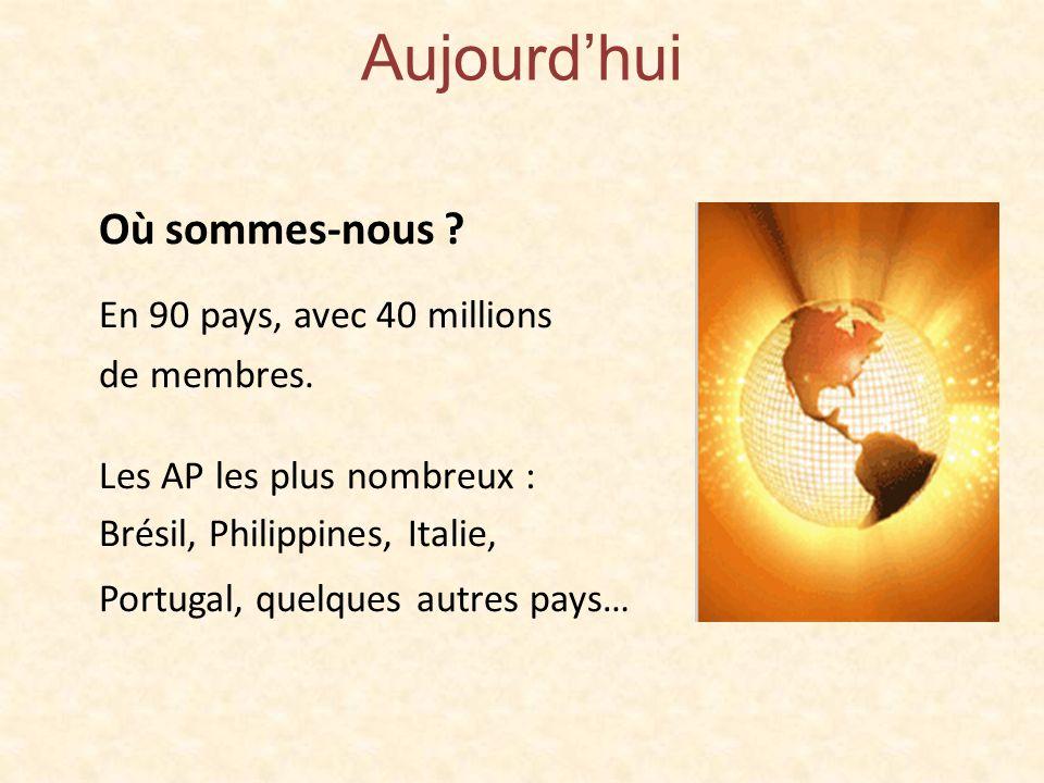 Aujourdhui Où sommes-nous ? En 90 pays, avec 40 millions de membres. Les AP les plus nombreux : Brésil, Philippines, Italie, Portugal, quelques autres