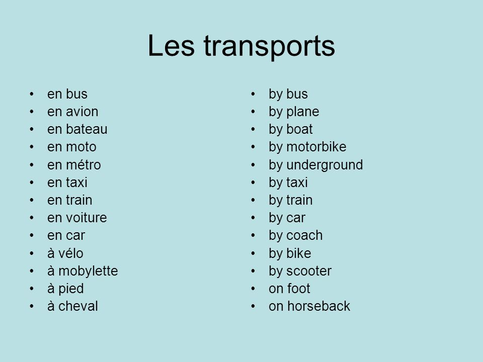 en bus en avion en bateau en moto en métro en taxi en train en voiture en car à vélo à mobylette à pied à cheval by bus by plane by boat by motorbike by underground by taxi by train by car by coach by bike by scooter on foot on horseback