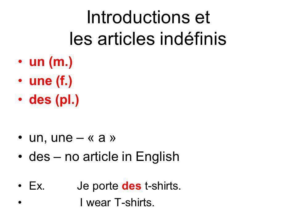 Introductions et les articles indéfinis un (m.) une (f.) des (pl.) un, une – « a » des – no article in English Ex. Je porte des t-shirts. I wear T-shi