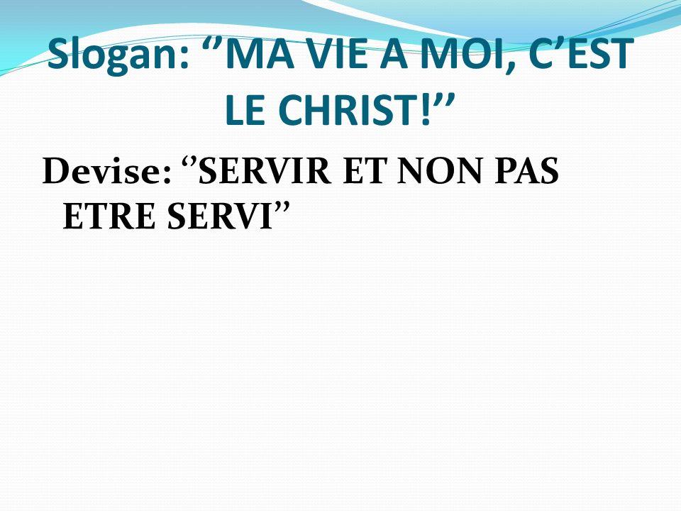 Slogan: MA VIE A MOI, CEST LE CHRIST! Devise: SERVIR ET NON PAS ETRE SERVI
