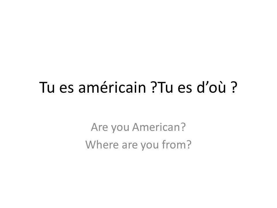 La liste de vocabulaire Copiez: Tu es doù .Je suis de _____.