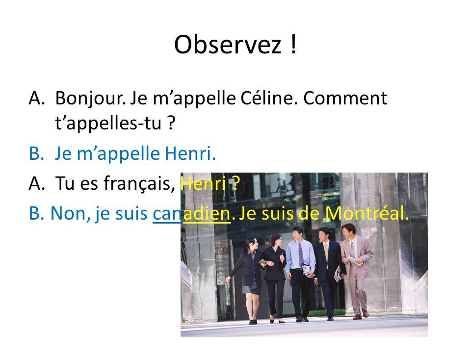 Observez ! A.Bonjour. Je mappelle Céline. Comment tappelles-tu ? B.Je mappelle Henri. A. Tu es français, Henri ? B. Non, je suis canadien. Je suis de