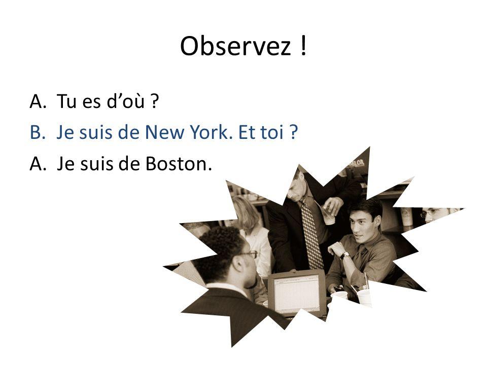 Observez ! A.Tu es doù ? B.Je suis de New York. Et toi ? A. Je suis de Boston.